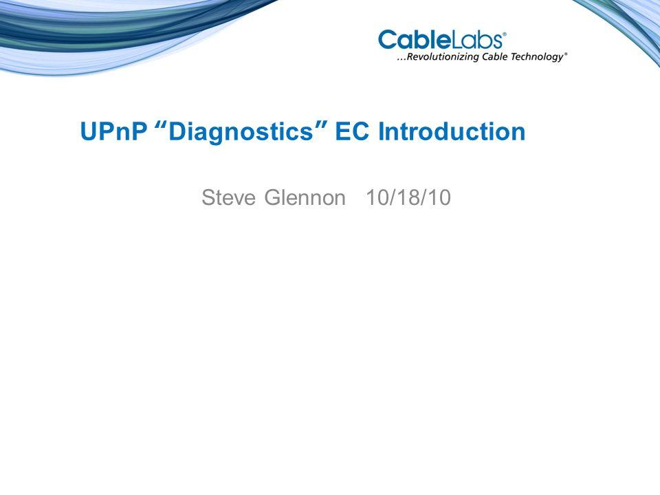 UPnP Diagnostics EC Introduction Steve Glennon 10/18/10