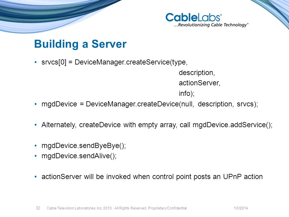 Building a Server srvcs[0] = DeviceManager.createService(type, description, actionServer, info); mgdDevice = DeviceManager.createDevice(null, description, srvcs); Alternately, createDevice with empty array, call mgdDevice.addService(); mgdDevice.sendByeBye(); mgdDevice.sendAlive(); actionServer will be invoked when control point posts an UPnP action Cable Television Laboratories, Inc.