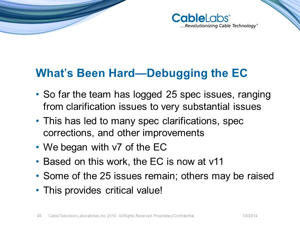 Whats Been HardDebugging the EC So far the team has logged 25 spec issues, ranging from clarification issues to very substantial issues This has led to many spec clarifications, spec corrections, and other improvements We began with v7 of the EC Based on this work, the EC is now at v11 Some of the 25 issues remain; others may be raised This provides critical value.
