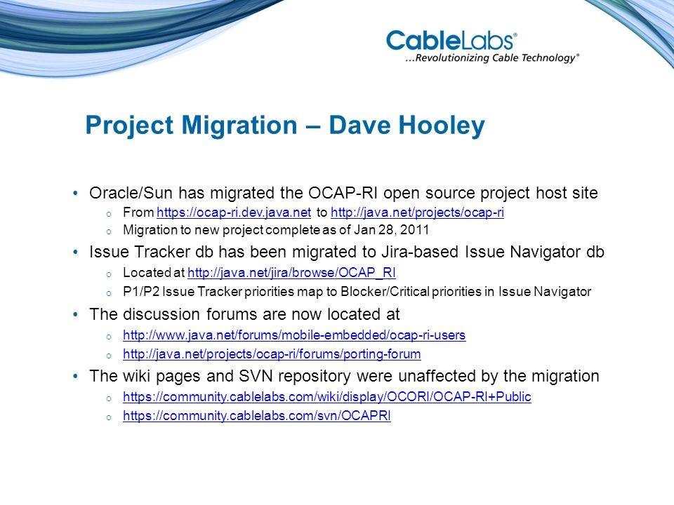 Project Migration – Dave Hooley Oracle/Sun has migrated the OCAP-RI open source project host site From https://ocap-ri.dev.java.net to http://java.net/projects/ocap-rihttps://ocap-ri.dev.java.nethttp://java.net/projects/ocap-ri Migration to new project complete as of Jan 28, 2011 Issue Tracker db has been migrated to Jira-based Issue Navigator db Located at http://java.net/jira/browse/OCAP_RIhttp://java.net/jira/browse/OCAP_RI P1/P2 Issue Tracker priorities map to Blocker/Critical priorities in Issue Navigator The discussion forums are now located at http://www.java.net/forums/mobile-embedded/ocap-ri-users http://java.net/projects/ocap-ri/forums/porting-forum The wiki pages and SVN repository were unaffected by the migration https://community.cablelabs.com/wiki/display/OCORI/OCAP-RI+Public https://community.cablelabs.com/svn/OCAPRI