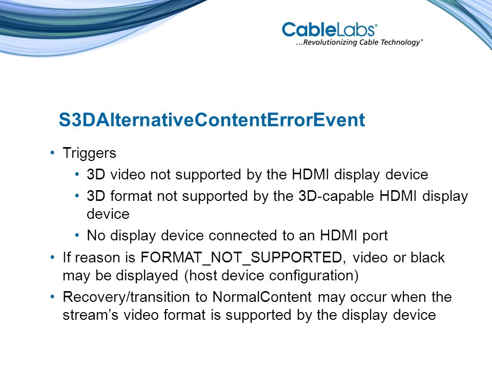 S3DAlternativeContentErrorEvent Triggers 3D video not supported by the HDMI display device 3D format not supported by the 3D-capable HDMI display device No display device connected to an HDMI port If reason is FORMAT_NOT_SUPPORTED, video or black may be displayed (host device configuration) Recovery/transition to NormalContent may occur when the streams video format is supported by the display device