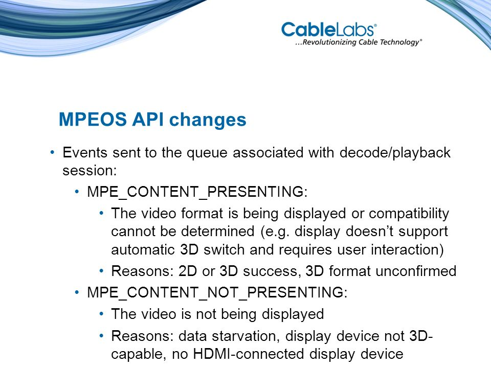 MPEOS API changes Events sent to the queue associated with decode/playback session: MPE_CONTENT_PRESENTING: The video format is being displayed or compatibility cannot be determined (e.g.
