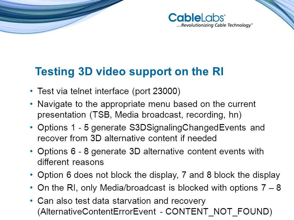 Testing 3D video support on the RI Test via telnet interface (port 23000) Navigate to the appropriate menu based on the current presentation (TSB, Media broadcast, recording, hn) Options 1 - 5 generate S3DSignalingChangedEvents and recover from 3D alternative content if needed Options 6 - 8 generate 3D alternative content events with different reasons Option 6 does not block the display, 7 and 8 block the display On the RI, only Media/broadcast is blocked with options 7 – 8 Can also test data starvation and recovery (AlternativeContentErrorEvent - CONTENT_NOT_FOUND)