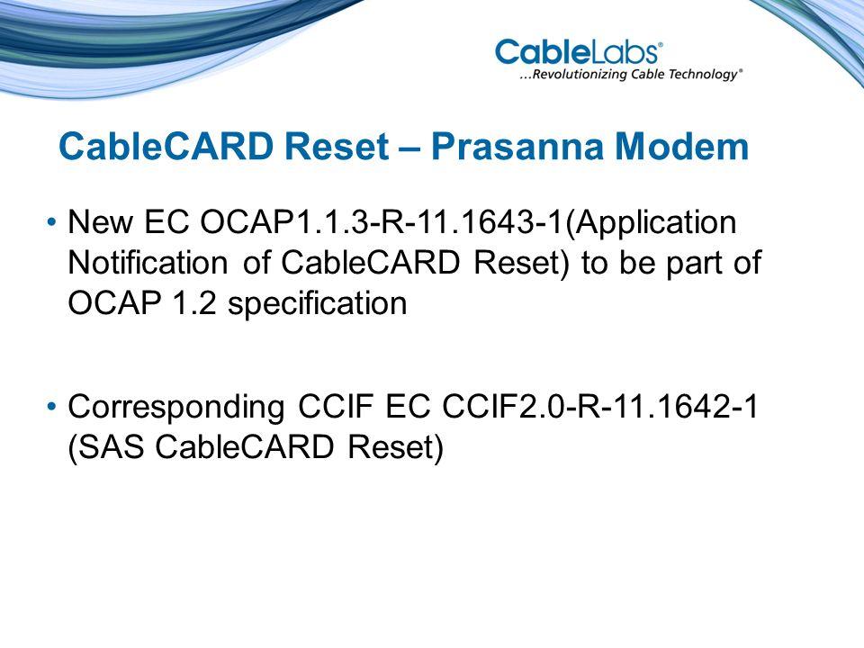 CableCARD Reset – Prasanna Modem New EC OCAP1.1.3-R-11.1643-1(Application Notification of CableCARD Reset) to be part of OCAP 1.2 specification Corresponding CCIF EC CCIF2.0-R-11.1642-1 (SAS CableCARD Reset)