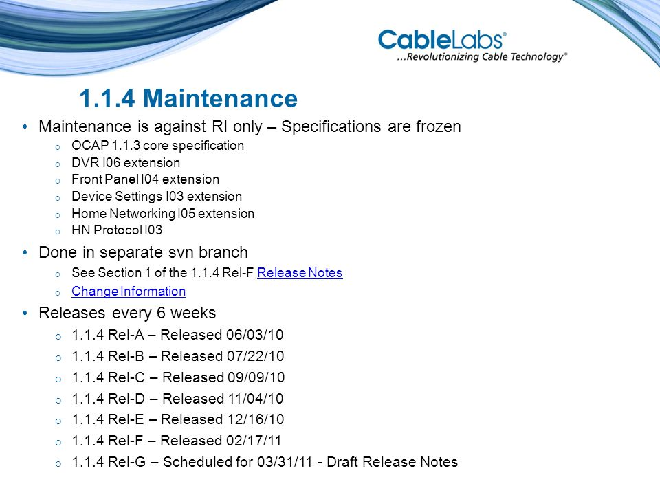 1.1.4 Maintenance Maintenance is against RI only – Specifications are frozen OCAP 1.1.3 core specification DVR I06 extension Front Panel I04 extension Device Settings I03 extension Home Networking I05 extension HN Protocol I03 Done in separate svn branch See Section 1 of the 1.1.4 Rel-F Release NotesRelease Notes Change Information Releases every 6 weeks 1.1.4 Rel-A – Released 06/03/10 1.1.4 Rel-B – Released 07/22/10 1.1.4 Rel-C – Released 09/09/10 1.1.4 Rel-D – Released 11/04/10 1.1.4 Rel-E – Released 12/16/10 1.1.4 Rel-F – Released 02/17/11 1.1.4 Rel-G – Scheduled for 03/31/11 - Draft Release Notes