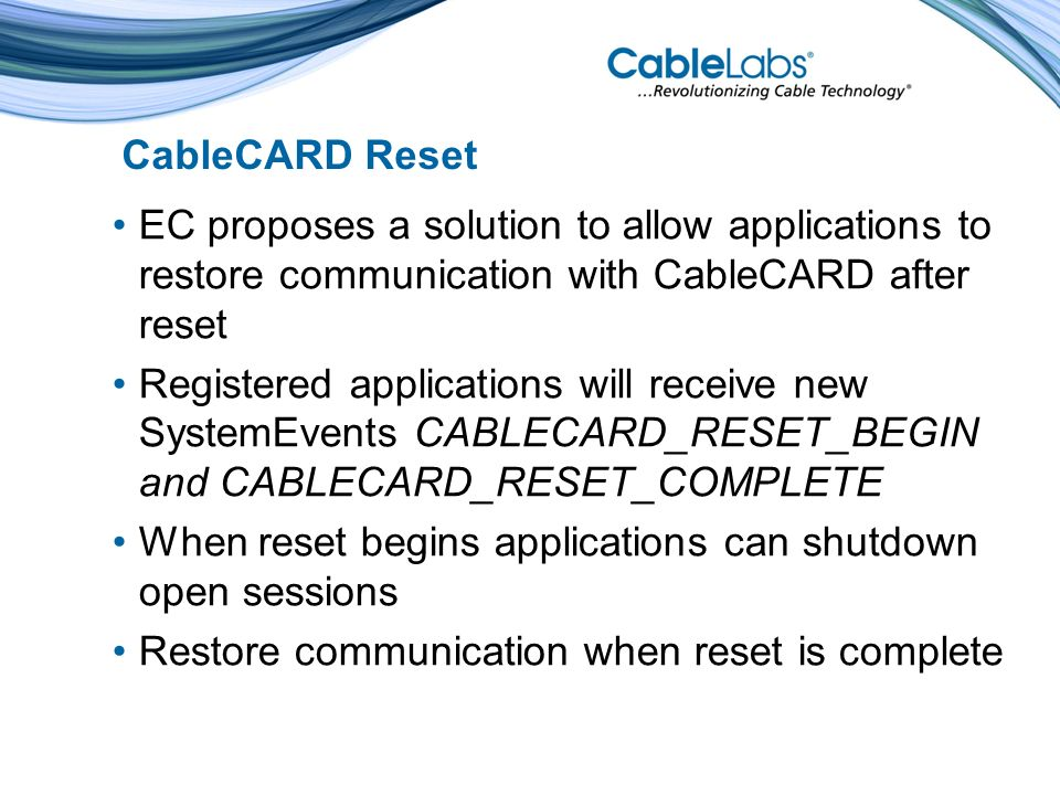 CableCARD Reset EC proposes a solution to allow applications to restore communication with CableCARD after reset Registered applications will receive new SystemEvents CABLECARD_RESET_BEGIN and CABLECARD_RESET_COMPLETE When reset begins applications can shutdown open sessions Restore communication when reset is complete