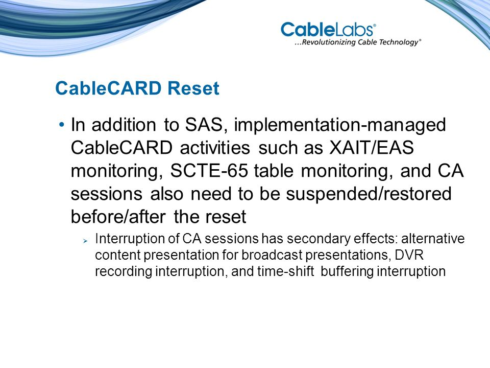 CableCARD Reset In addition to SAS, implementation-managed CableCARD activities such as XAIT/EAS monitoring, SCTE-65 table monitoring, and CA sessions also need to be suspended/restored before/after the reset Interruption of CA sessions has secondary effects: alternative content presentation for broadcast presentations, DVR recording interruption, and time-shift buffering interruption