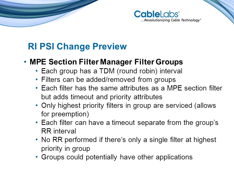 MPE Section Filter Manager Filter Groups Each group has a TDM (round robin) interval Filters can be added/removed from groups Each filter has the same attributes as a MPE section filter but adds timeout and priority attributes Only highest priority filters in group are serviced (allows for preemption) Each filter can have a timeout separate from the groups RR interval No RR performed if theres only a single filter at highest priority in group Groups could potentially have other applications RI PSI Change Preview