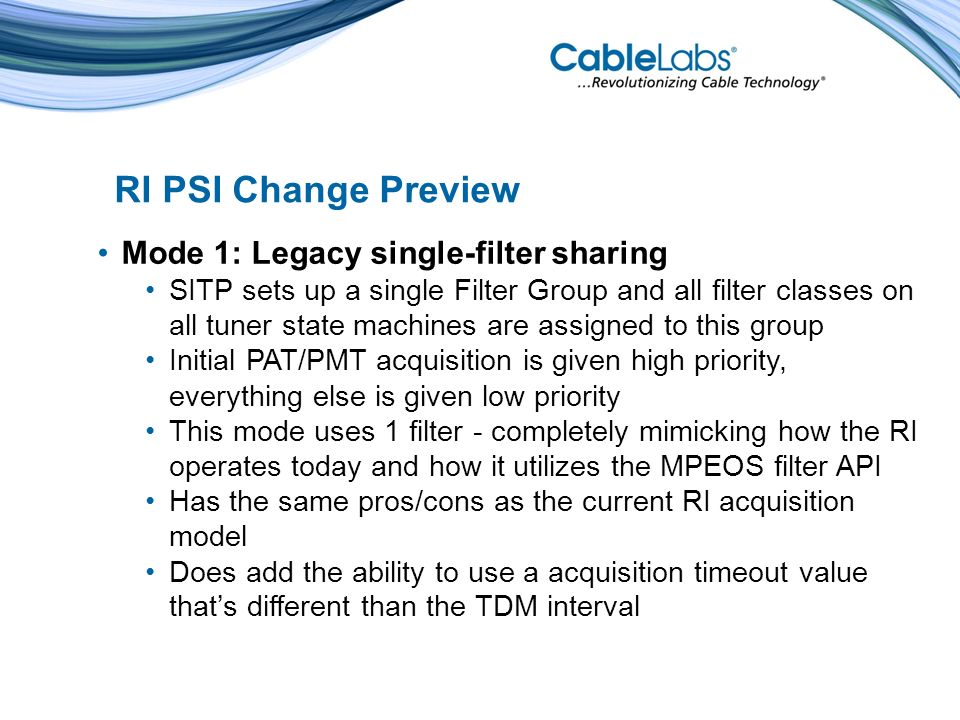 Mode 1: Legacy single-filter sharing SITP sets up a single Filter Group and all filter classes on all tuner state machines are assigned to this group Initial PAT/PMT acquisition is given high priority, everything else is given low priority This mode uses 1 filter - completely mimicking how the RI operates today and how it utilizes the MPEOS filter API Has the same pros/cons as the current RI acquisition model Does add the ability to use a acquisition timeout value thats different than the TDM interval RI PSI Change Preview