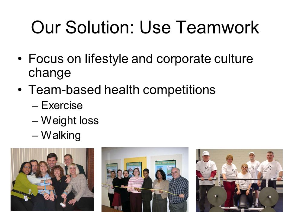 Our Solution: Use Teamwork Focus on lifestyle and corporate culture change Team-based health competitions –Exercise –Weight loss –Walking