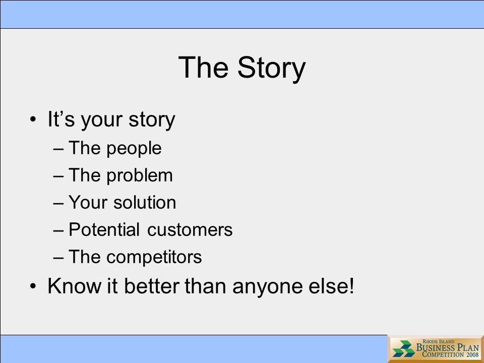 The Story Its your story –The people –The problem –Your solution –Potential customers –The competitors Know it better than anyone else!