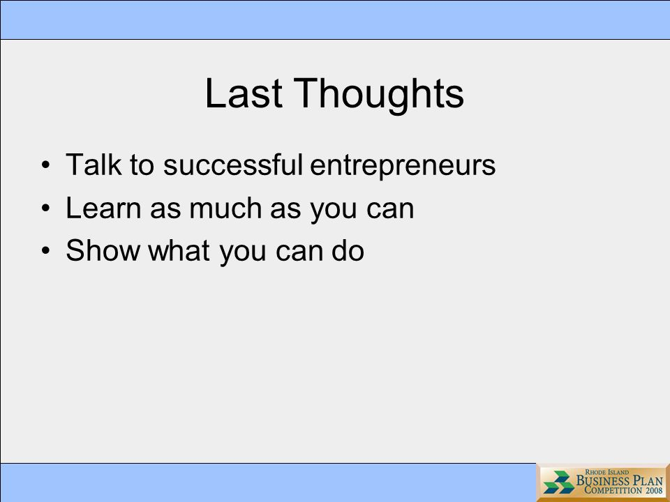 Last Thoughts Talk to successful entrepreneurs Learn as much as you can Show what you can do