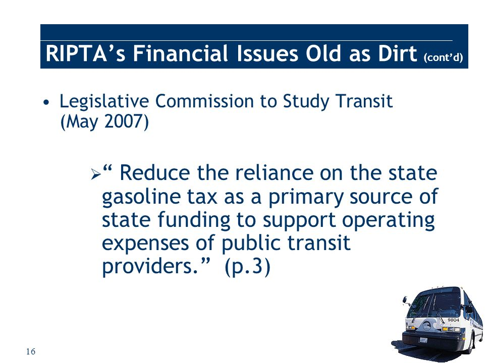 16 RIPTAs Financial Issues Old as Dirt (contd) Legislative Commission to Study Transit (May 2007) Reduce the reliance on the state gasoline tax as a p