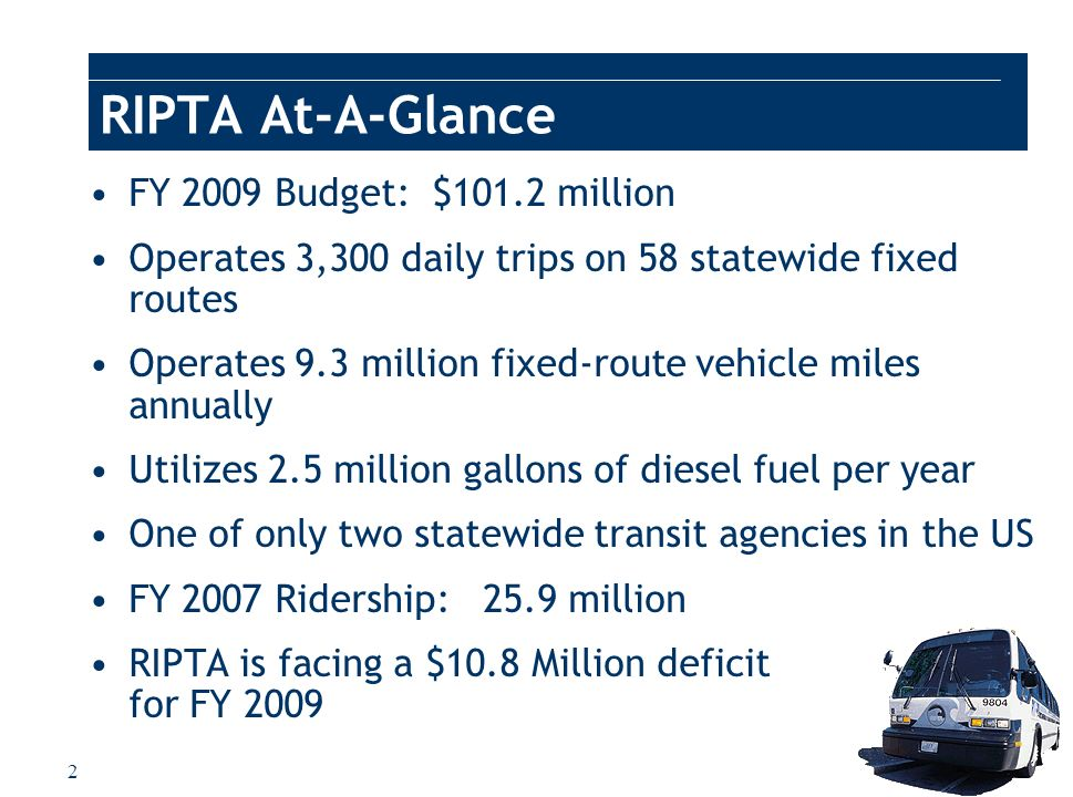 3 RIPTAs Role As Mobility Manager RIPTA implements congestion mitigation programs funded by RIDOT and the FHWA Sole provider of ADA transportation in Rhode Island RIPTA provides trips for DHS, DEA, and MHRH clientele 675,000 trips in FY 2008 RIPTA provides service connections at rail stations served by Amtrak and RIDOTs Pilgrim Partnership RIPTA maintains a selection of RIDOT maintenance vehicles