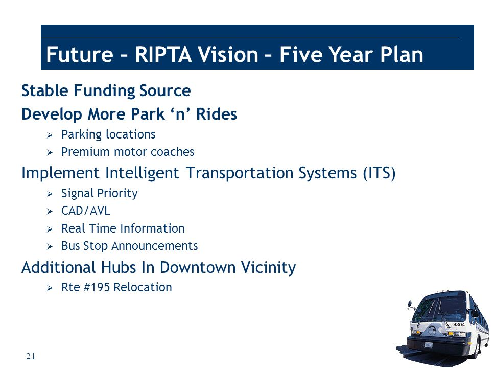 21 Future – RIPTA Vision – Five Year Plan Stable Funding Source Develop More Park n Rides Parking locations Premium motor coaches Implement Intelligen