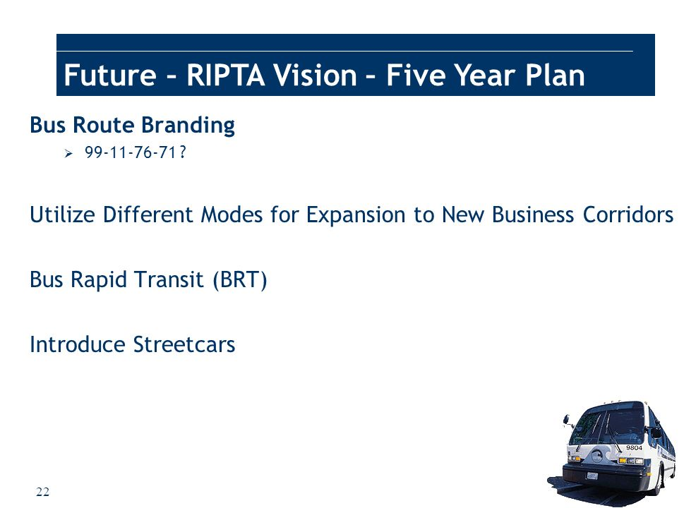 22 Future – RIPTA Vision – Five Year Plan Bus Route Branding 99-11-76-71 ? Utilize Different Modes for Expansion to New Business Corridors Bus Rapid T