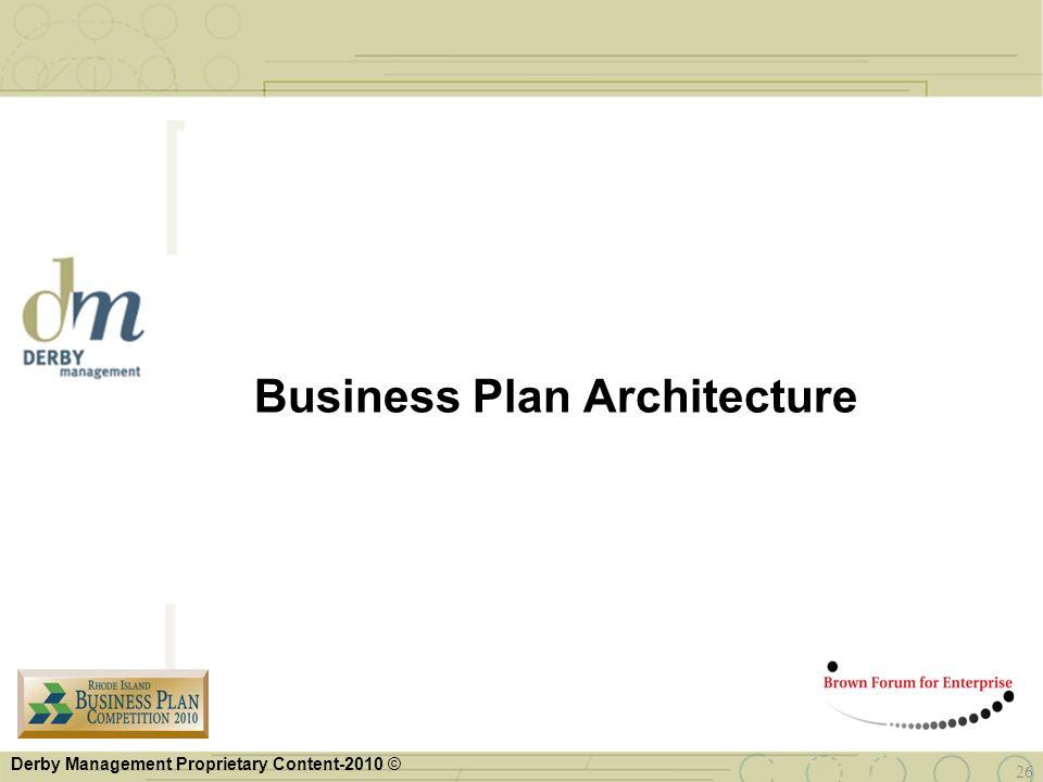 Derby Management Proprietary Content-2010 © 26 Business Plan Architecture