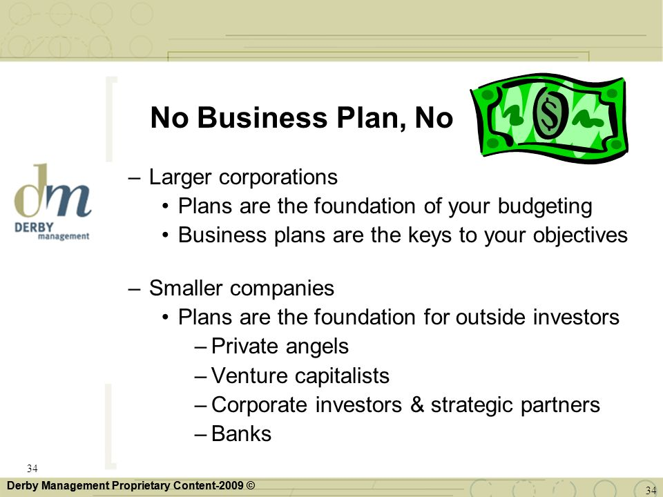 Derby Management Proprietary Content-2009 © No Business Plan, No –Larger corporations Plans are the foundation of your budgeting Business plans are th