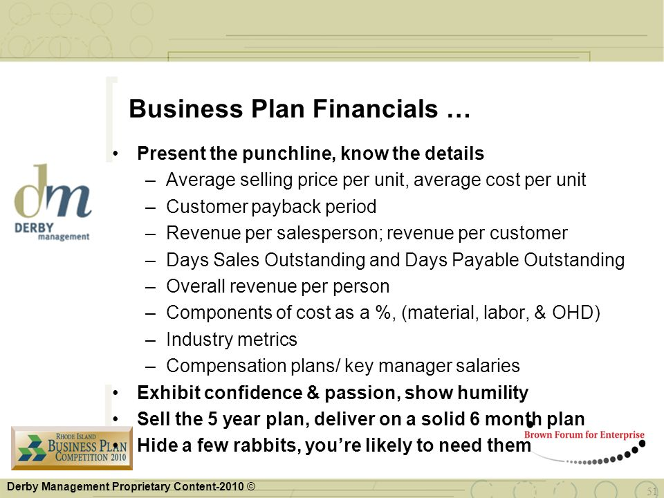 Derby Management Proprietary Content-2010 © 51 Business Plan Financials … Present the punchline, know the details –Average selling price per unit, ave