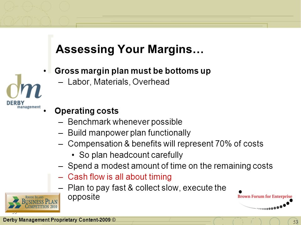 Derby Management Proprietary Content-2009 © Assessing Your Margins… Gross margin plan must be bottoms up –Labor, Materials, Overhead Operating costs –