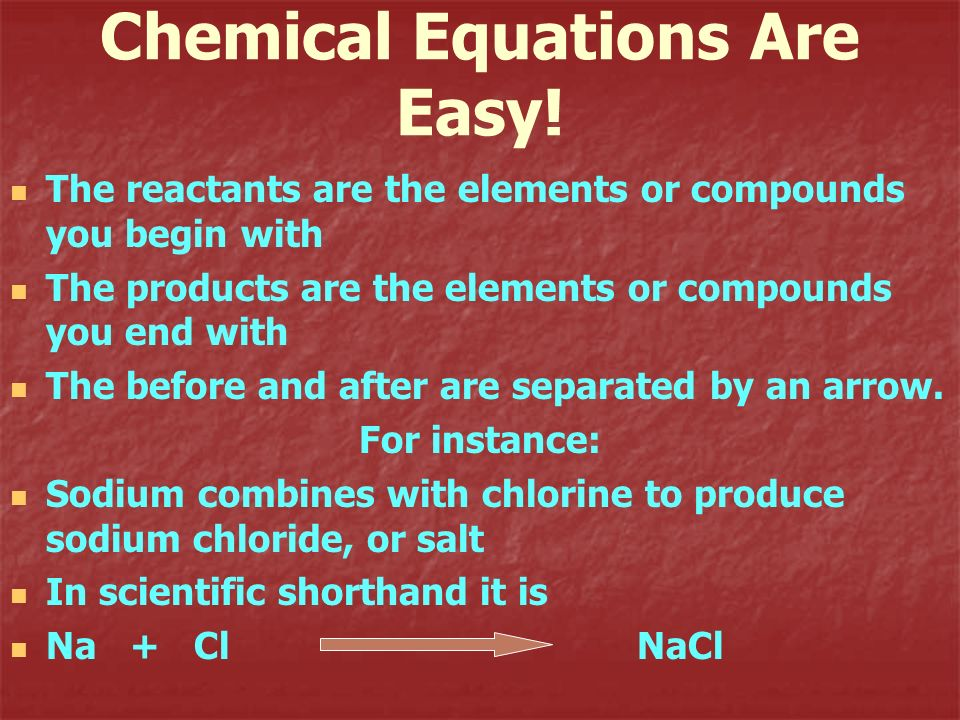 Chemical Equations Are Easy! The reactants are the elements or compounds you begin with The products are the elements or compounds you end with The be