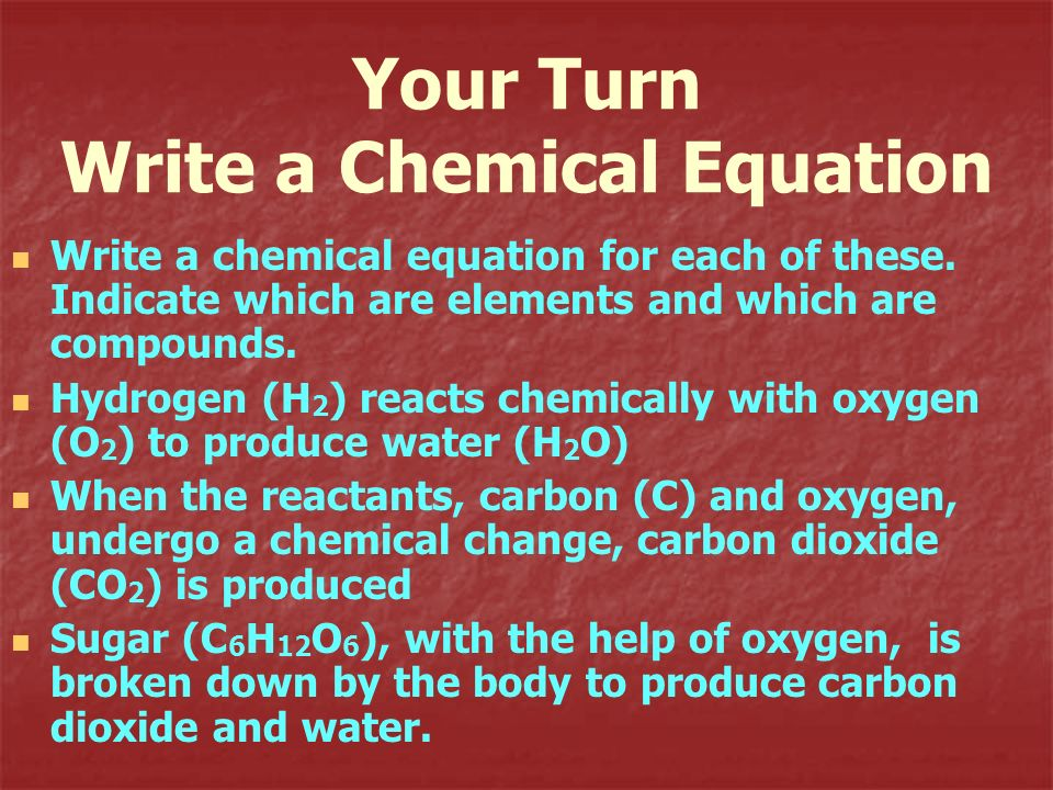 Your Turn Write a Chemical Equation Write a chemical equation for each of these. Indicate which are elements and which are compounds. Hydrogen (H 2 )