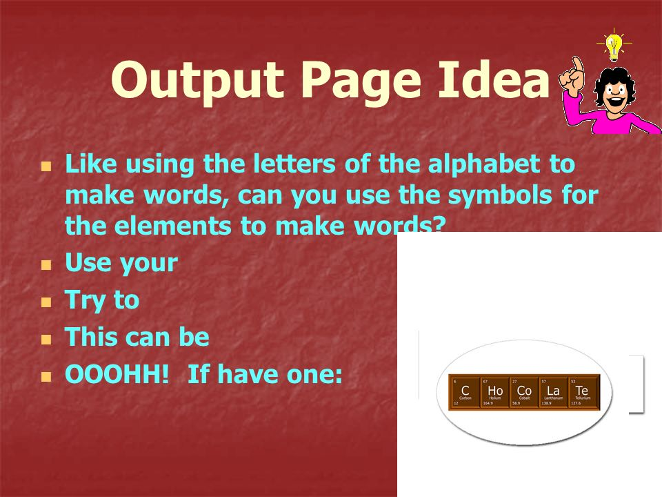 Output Page Idea Like using the letters of the alphabet to make words, can you use the symbols for the elements to make words? Use your Try to This ca