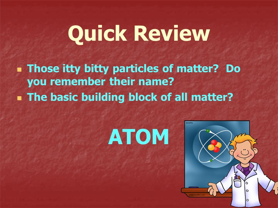 Quick Review Those itty bitty particles of matter? Do you remember their name? The basic building block of all matter? ATOM