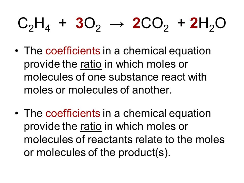 C 2 H 4 + 3O 2 2CO 2 + 2H 2 O The coefficients in a chemical equation provide the ratio in which moles or molecules of one substance react with moles