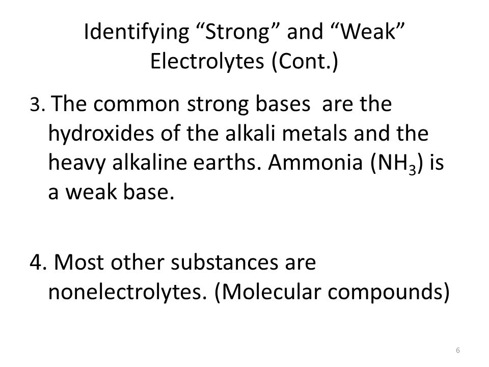 Identifying Strong and Weak Electrolytes 1. Most salts are strong electrolytes. (ionic compounds) 2. Most acids are weak electrolytes (Exceptions: the