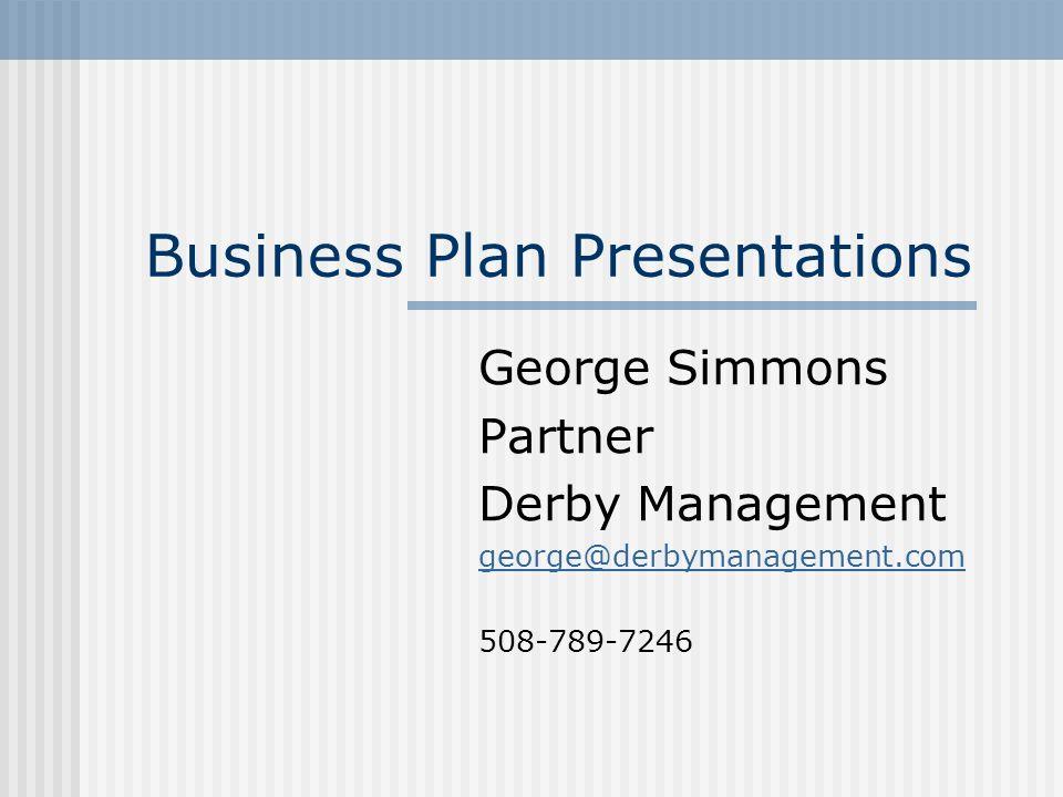 Business Plan Presentations George Simmons Partner Derby Management george@derbymanagement.com 508-789-7246