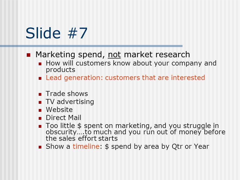 Slide #7 Marketing spend, not market research How will customers know about your company and products Lead generation: customers that are interested T