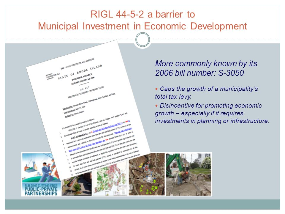 RIGL 44-5-2 a barrier to Municipal Investment in Economic Development More commonly known by its 2006 bill number: S-3050 Caps the growth of a municipalitys total tax levy.