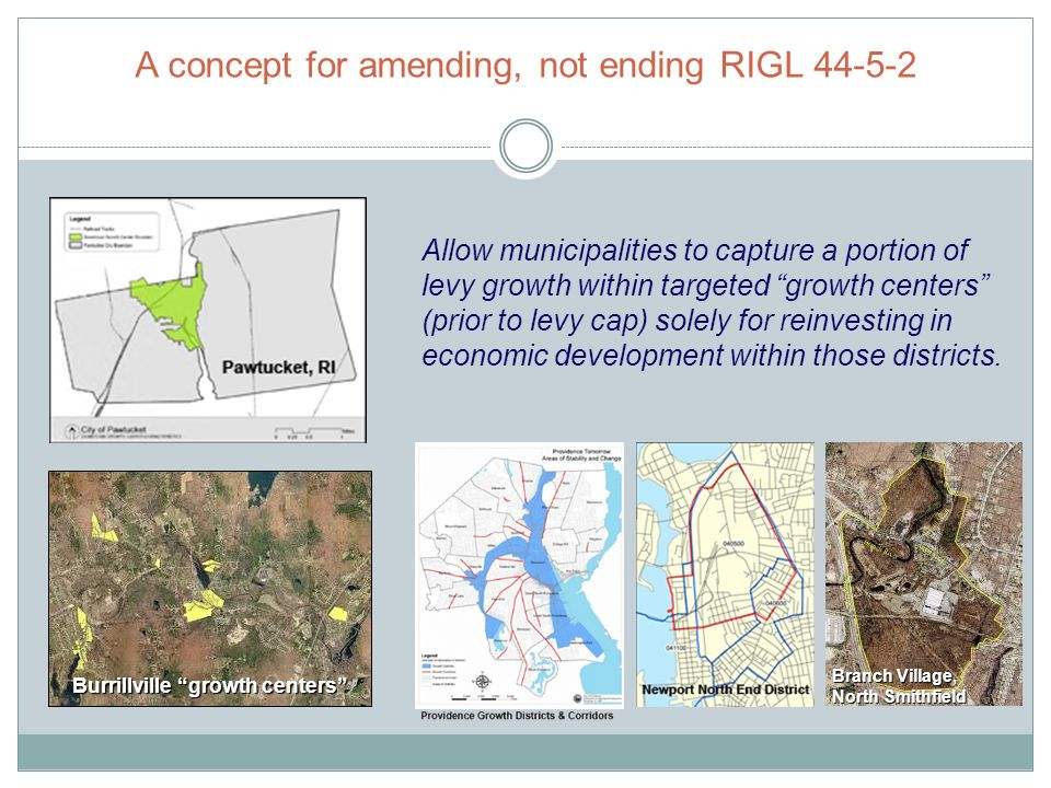 A concept for amending, not ending RIGL 44-5-2 Allow municipalities to capture a portion of levy growth within targeted growth centers (prior to levy cap) solely for reinvesting in economic development within those districts.