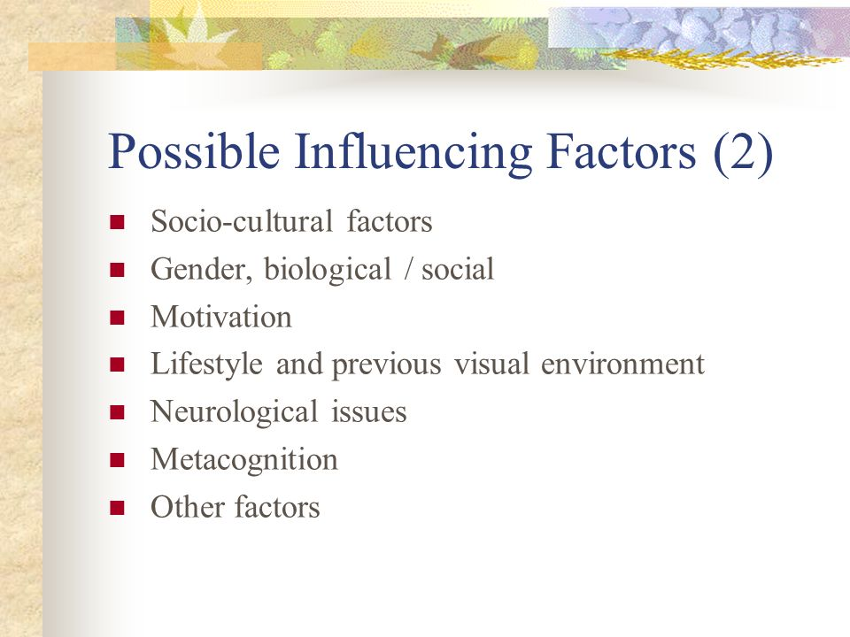 Possible Influencing Factors Eyesight (resolution / acuity) Language and semantics Direct and indirect content knowledge Innate visual cognitive abilities Multiple intelligences (Gardener) Learning style Teaching approach (constructivist, behaviorist etc)