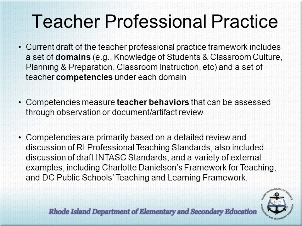 Teacher Professional Practice Current draft of the teacher professional practice framework includes a set of domains (e.g., Knowledge of Students & Classroom Culture, Planning & Preparation, Classroom Instruction, etc) and a set of teacher competencies under each domain Competencies measure teacher behaviors that can be assessed through observation or document/artifact review Competencies are primarily based on a detailed review and discussion of RI Professional Teaching Standards; also included discussion of draft INTASC Standards, and a variety of external examples, including Charlotte Danielsons Framework for Teaching, and DC Public Schools Teaching and Learning Framework.