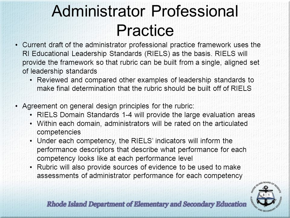 Administrator Professional Practice Current draft of the administrator professional practice framework uses the RI Educational Leadership Standards (RIELS) as the basis.