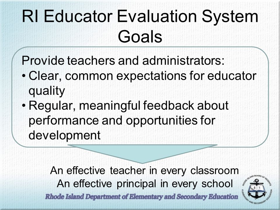 RI Educator Evaluation System Goals Provide teachers and administrators: Clear, common expectations for educator quality Regular, meaningful feedback about performance and opportunities for development An effective teacher in every classroom An effective principal in every school