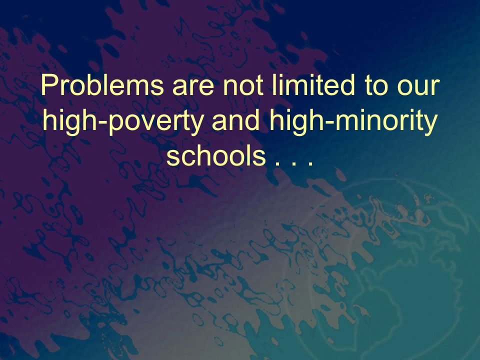 Problems are not limited to our high-poverty and high-minority schools...