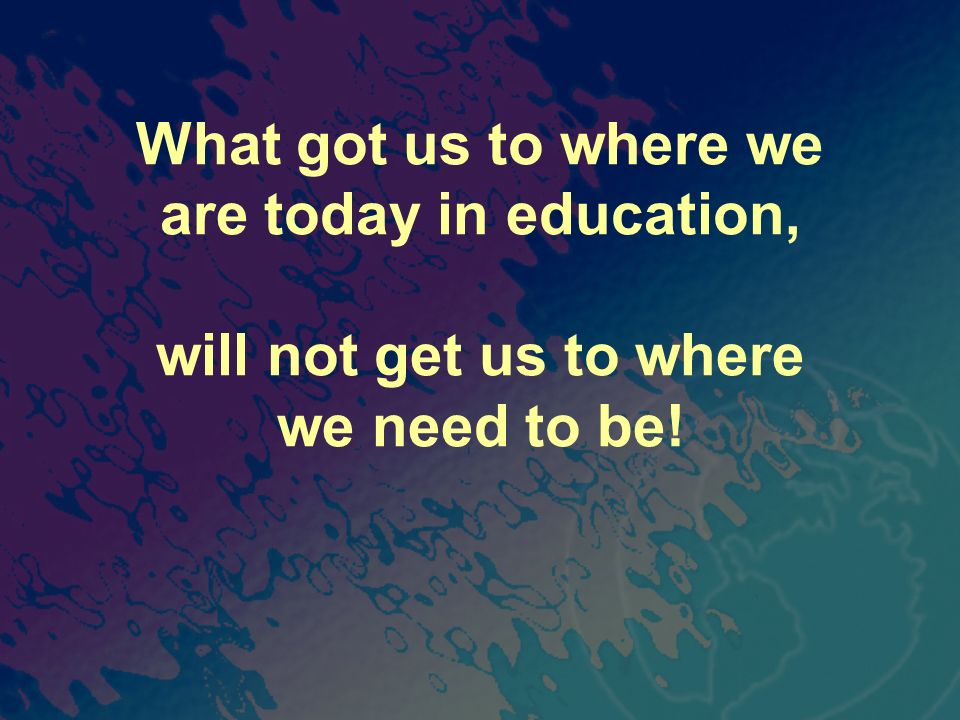 What got us to where we are today in education, will not get us to where we need to be!
