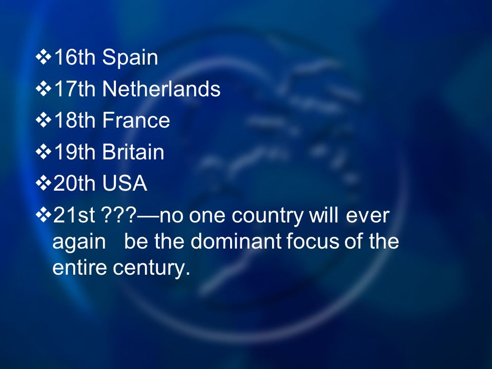 16th Spain 17th Netherlands 18th France 19th Britain 20th USA 21st no one country will ever again be the dominant focus of the entire century.