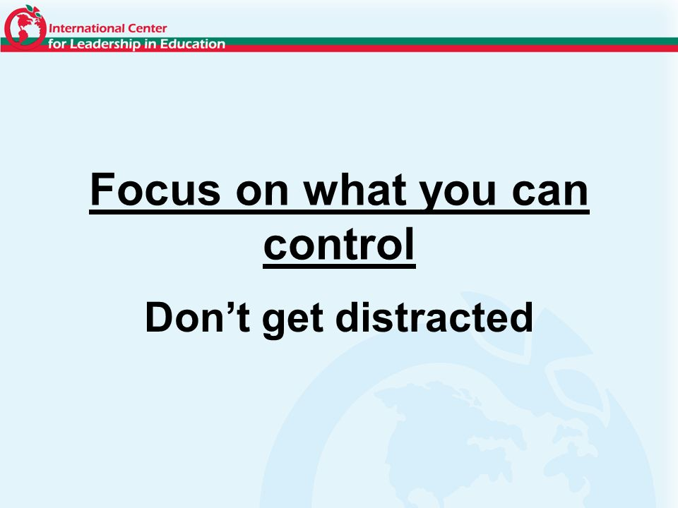 Focus on what you can control Dont get distracted