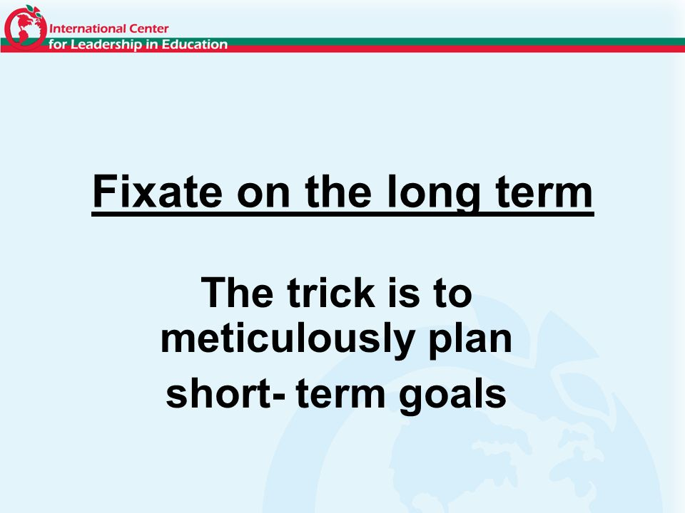 Fixate on the long term The trick is to meticulously plan short- term goals