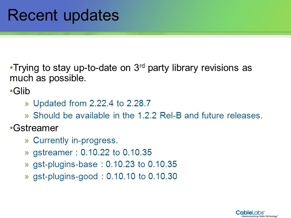 106 Recent updates Trying to stay up-to-date on 3 rd party library revisions as much as possible. Glib »Updated from 2.22.4 to 2.28.7 »Should be avail