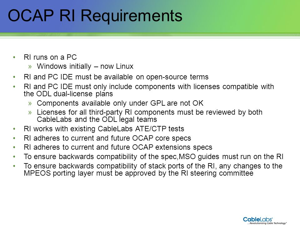 11 OCAP RI Requirements RI runs on a PC »Windows initially – now Linux RI and PC IDE must be available on open-source terms RI and PC IDE must only in