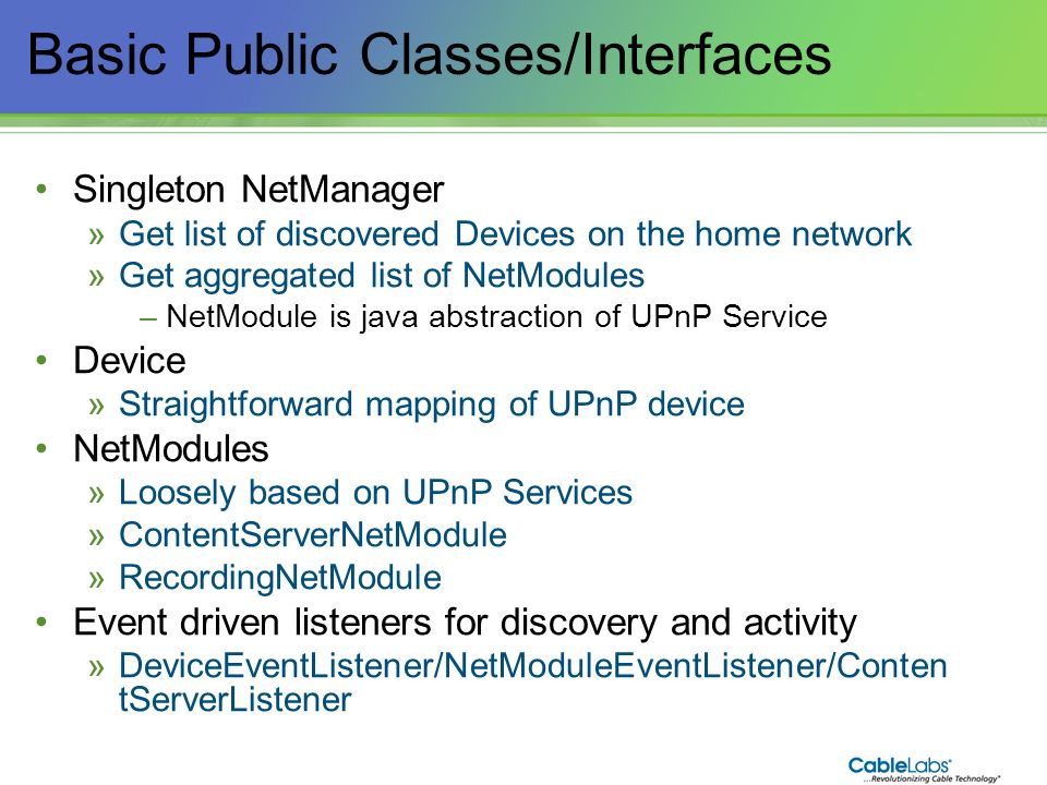 124 Basic Public Classes/Interfaces Singleton NetManager »Get list of discovered Devices on the home network »Get aggregated list of NetModules –NetMo