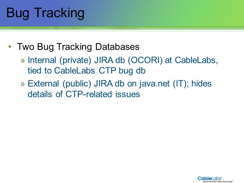14 Bug Tracking Two Bug Tracking Databases »Internal (private) JIRA db (OCORI) at CableLabs, tied to CableLabs CTP bug db »External (public) JIRA db o