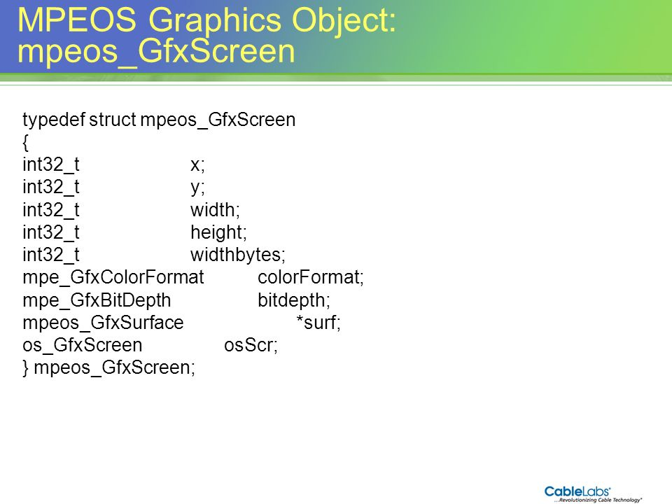 153 MPEOS Graphics Object: mpeos_GfxScreen typedef struct mpeos_GfxScreen { int32_tx; int32_ty; int32_twidth; int32_theight; int32_twidthbytes; mpe_Gf