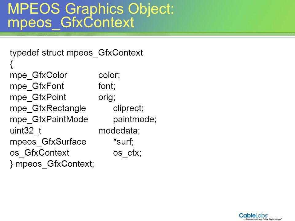 155 MPEOS Graphics Object: mpeos_GfxContext typedef struct mpeos_GfxContext { mpe_GfxColorcolor; mpe_GfxFontfont; mpe_GfxPointorig; mpe_GfxRectanglecl