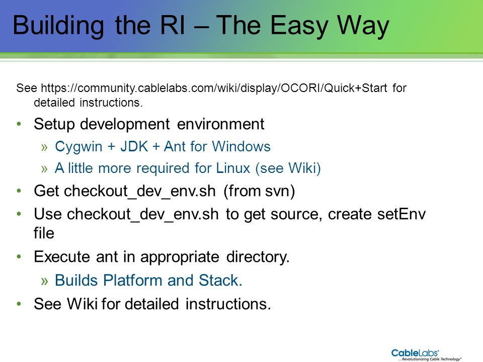 16 Building the RI – The Easy Way See https://community.cablelabs.com/wiki/display/OCORI/Quick+Start for detailed instructions. Setup development envi